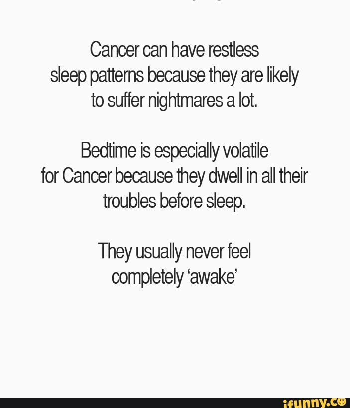 Cancer can have restless sleep pattems because they are ...
